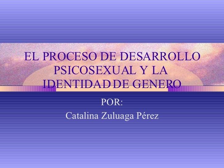 EL PROCESO DE DESARROLLO PSICOSEXUAL Y LA  IDENTIDAD DE GENERO POR: Catalina Zuluaga Pérez