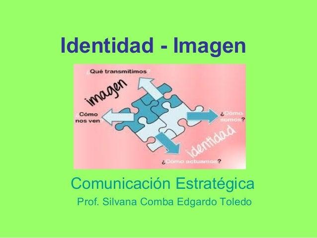 Identidad - Imagen  Comunicación Estratégica Prof. Silvana Comba Edgardo Toledo