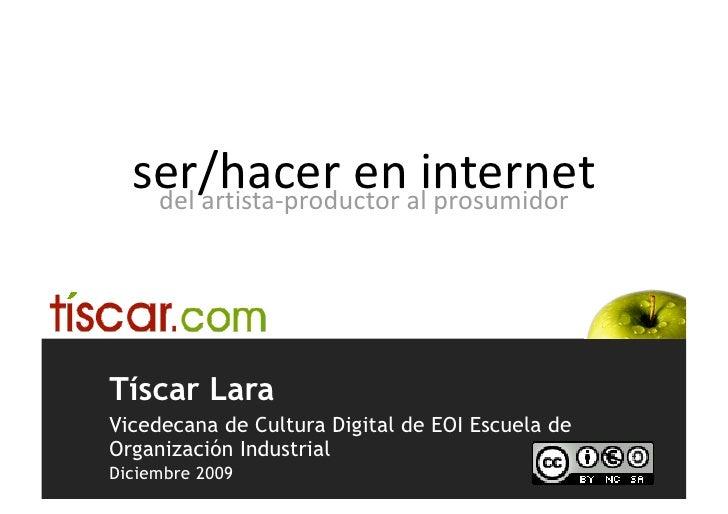 ser/hacereninternet    delartista‐productoralprosumidor     Tíscar Lara Vicedecana de Cultura Digital de EOI Escue...