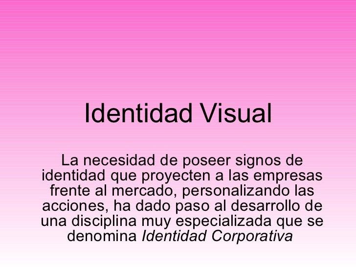 Identidad   Visual La necesidad de poseer signos de identidad que proyecten a las empresas frente al mercado, personalizan...