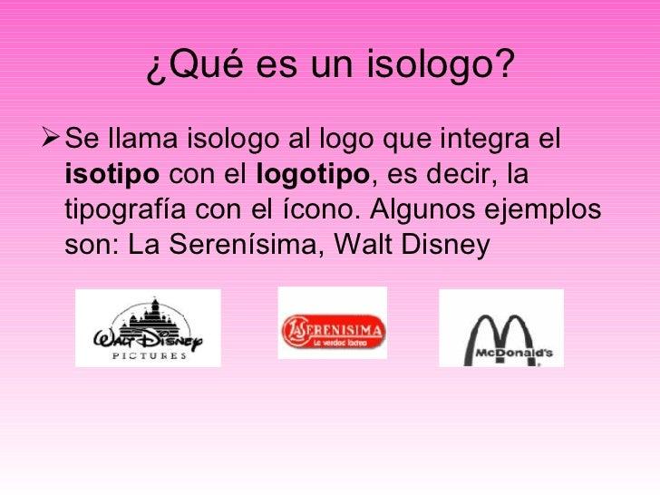 ¿Qué es un isologo? <ul><li>Se llama isologo al logo que integra el  isotipo  con el  logotipo , es decir, la tipografía c...