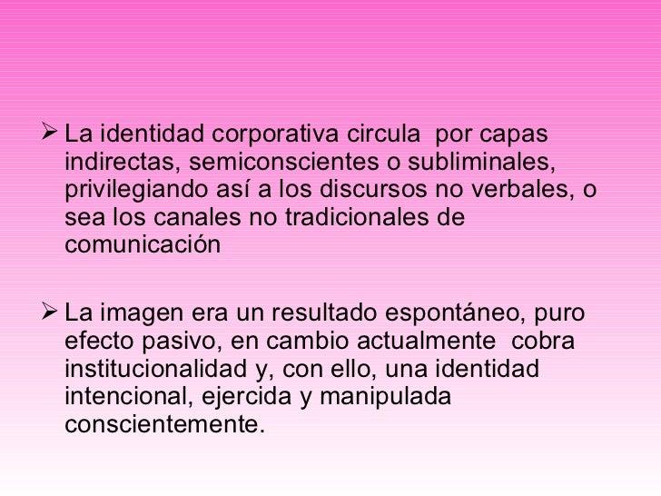 <ul><li>La identidad corporativa circula  por capas  indirectas, semiconscientes o subliminales, privilegiando así a los d...