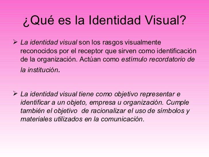 ¿Qué es la Identidad Visual? <ul><li>La identidad visual  son los rasgos visualmente reconocidos por el receptor que sirve...