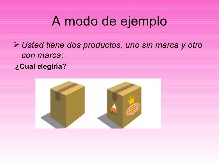 A modo de ejemplo <ul><li>Usted tiene dos productos, uno sin marca y otro con marca: </li></ul><ul><li>¿Cual elegiría? </l...