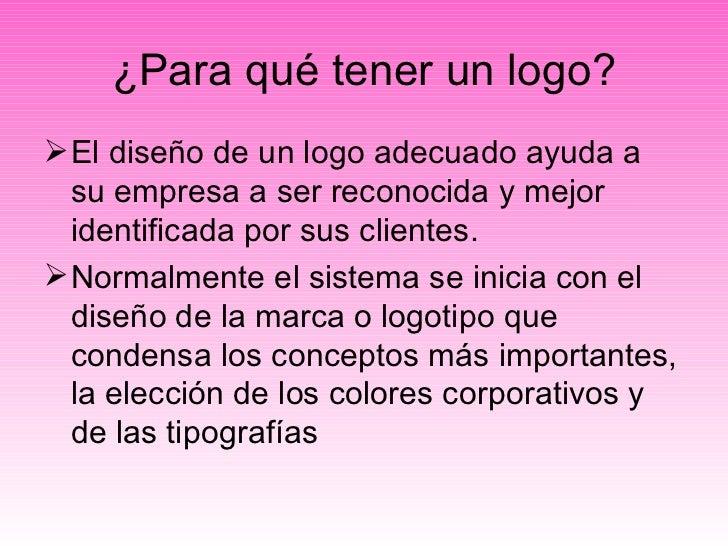 ¿Para qué tener un logo? <ul><li>El diseño de un logo adecuado ayuda a su empresa a ser reconocida y mejor identificada po...