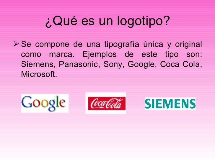 ¿Qué es un logotipo? <ul><li>Se compone de una tipografía única y original como marca. Ejemplos de este tipo son: Siemens,...
