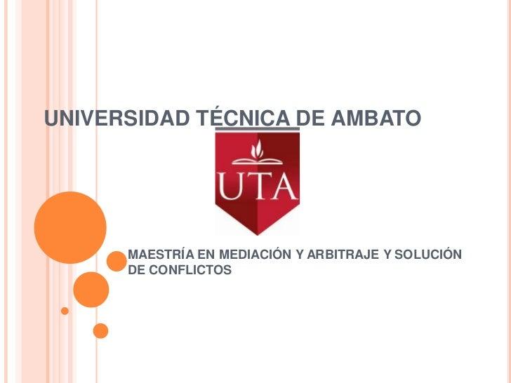 UNIVERSIDAD TÉCNICA DE AMBATO<br />MAESTRÍA EN MEDIACIÓN Y ARBITRAJE Y SOLUCIÓN DE CONFLICTOS<br />