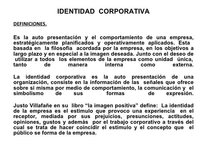 IDENTIDAD  CORPORATIVA DEFINICIONES. Es la auto presentación y el comportamiento de una empresa, estratégicamente planific...