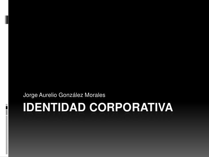 Identidad corporativa<br />Jorge Aurelio González Morales<br />