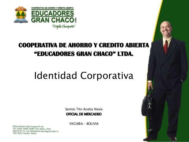 """COOPERATIVA DE AHORRO Y CREDITO ABIERTA """"EDUCADORES GRAN CHACO"""" LTDA.  Identidad Corporativa  Santos Tito Avalos Navia OFI..."""