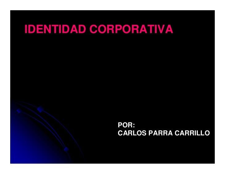 IDENTIDAD CORPORATIVA             POR:             CARLOS PARRA CARRILLO