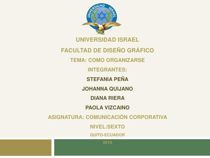 UNIVERSIDAD ISRAEL    FACULTAD DE DISEÑO GRÁFICO       TEMA: COMO ORGANIZARSE             INTEGRANTES:            STEFANIA...