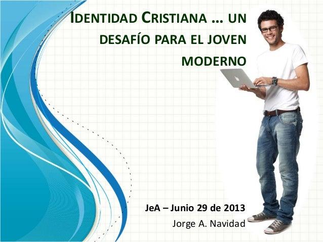 IDENTIDAD CRISTIANA … UN DESAFÍO PARA EL JOVEN MODERNO JeA – Junio 29 de 2013 Jorge A. Navidad