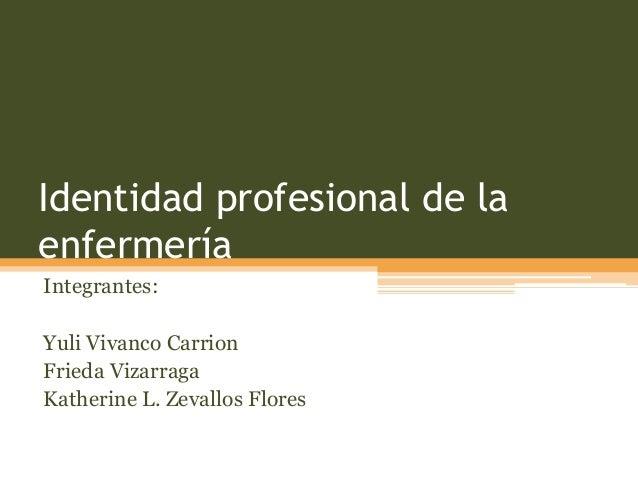 Identidad profesional de la enfermería Integrantes: Yuli Vivanco Carrion Frieda Vizarraga Katherine L. Zevallos Flores
