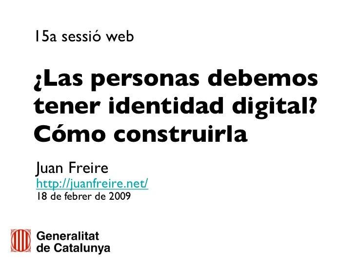 15a sessió web  ¿Las personas debemos tener identidad digital? Cómo construirla Juan Freire http://juanfreire.net/ 18 de f...