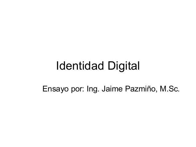Identidad Digital Ensayo por: Ing. Jaime Pazmiño, M.Sc.