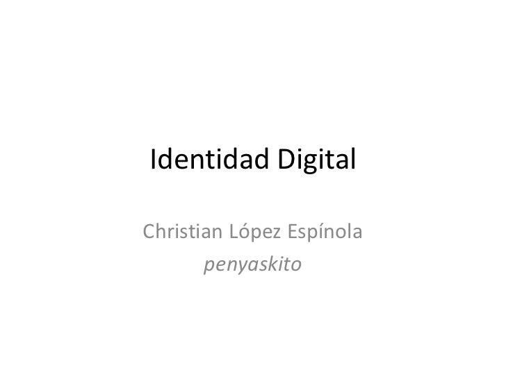 Identidad Digital<br />Christian López Espínola<br />penyaskito<br />
