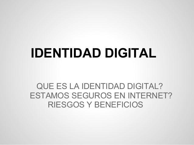 IDENTIDAD DIGITAL QUE ES LA IDENTIDAD DIGITAL?ESTAMOS SEGUROS EN INTERNET?   RIESGOS Y BENEFICIOS
