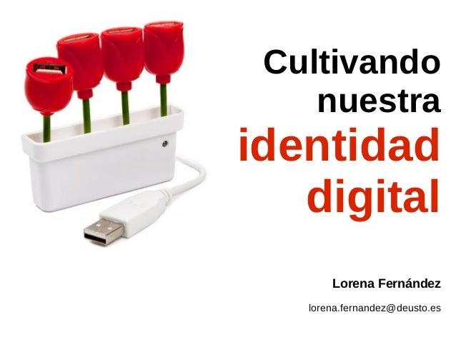 Cultivando nuestra  identidad digital Lorena Fernández lorena.fernandez@deusto.es