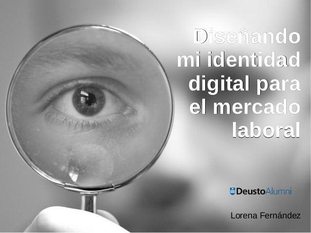 DiseñandoDiseñando mi identidadmi identidad digital paradigital para el mercadoel mercado laborallaboral Lorena Fernández
