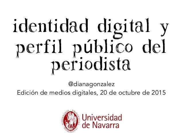 identidad digital y perfil público del periodista @dianagonzalez Edición de medios digitales, 20 de octubre de 2015