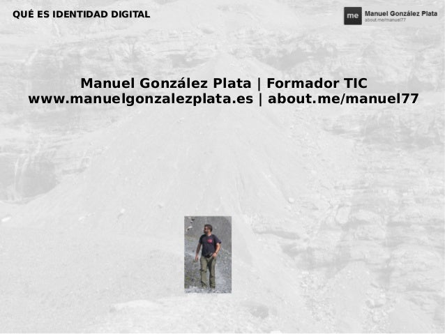 QUÉ ES IDENTIDAD DIGITALQUÉ ES IDENTIDAD DIGITAL Manuel González Plata | Formador TIC www.manuelgonzalezplata.es | about.m...