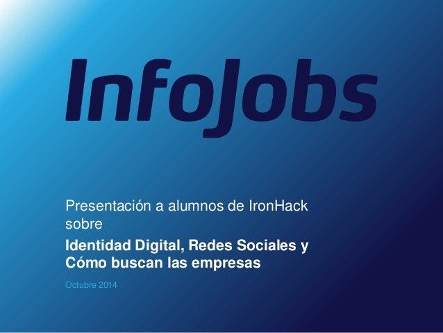 Presentación a alumnos de IronHack  sobre  Identidad Digital, Redes Sociales y  Cómo buscan las empresas  Octubre 2014