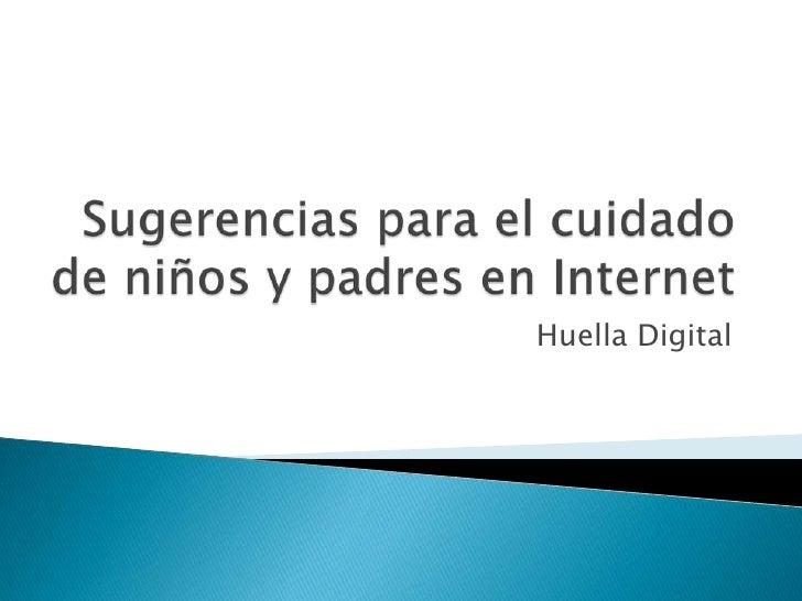 Sugerencias para el cuidado de niños y padres en Internet<br />Huella Digital<br />