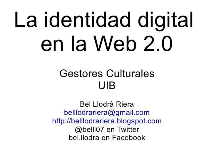 La identidad digital  en la Web 2.0 Gestores Culturales UIB Bel Llodrà Riera [email_address] http://belllodrariera.blogspo...