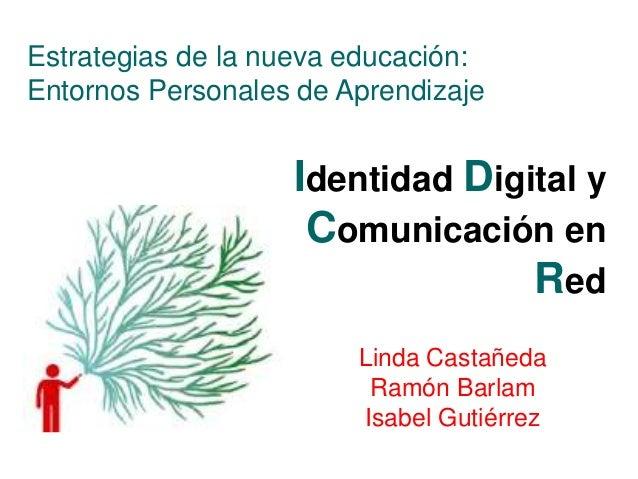 Identidad Digital y Comunicación en Red Estrategias de la nueva educación: Entornos Personales de Aprendizaje Linda Castañ...