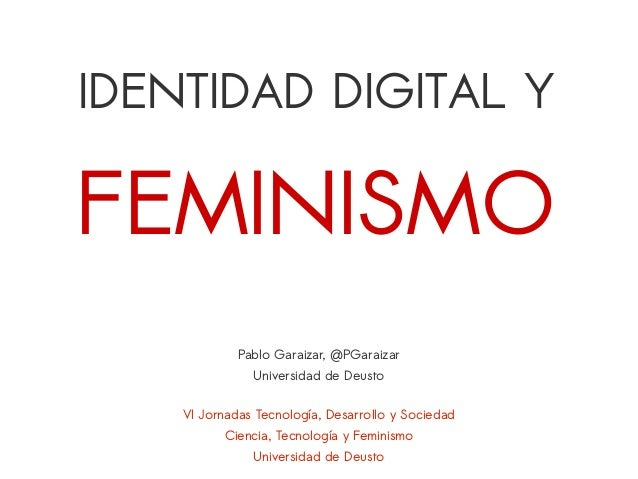 IDENTIDAD DIGITAL Y VI Jornadas Tecnología, Desarrollo y Sociedad Ciencia, Tecnología y Feminismo Universidad de Deusto Pa...