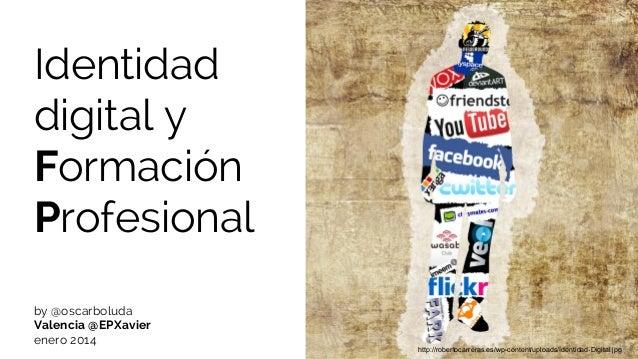 Identidad digital y Formación Profesional by @oscarboluda Valencia @EPXavier enero 2014  http://robertocarreras.es/wp-cont...