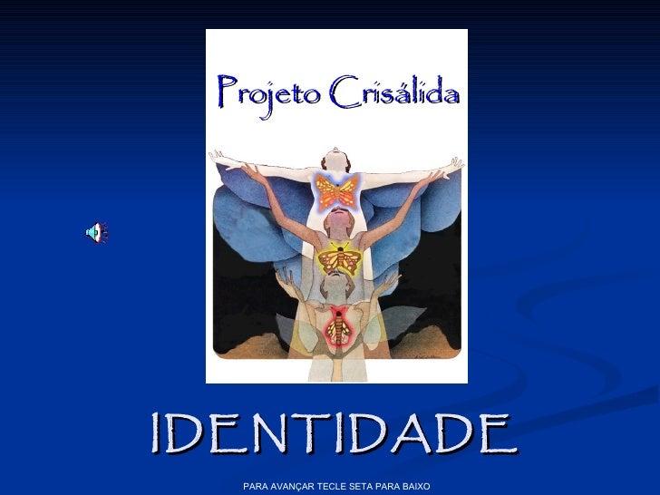 Projeto CrisálidaIDENTIDADE  PARA AVANÇAR TECLE SETA PARA BAIXO