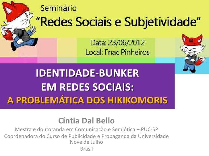 IDENTIDADE-BUNKER             EM REDES SOCIAIS: A PROBLEMÁTICA DOS HIKIKOMORIS                     Cíntia Dal Bello    Mes...