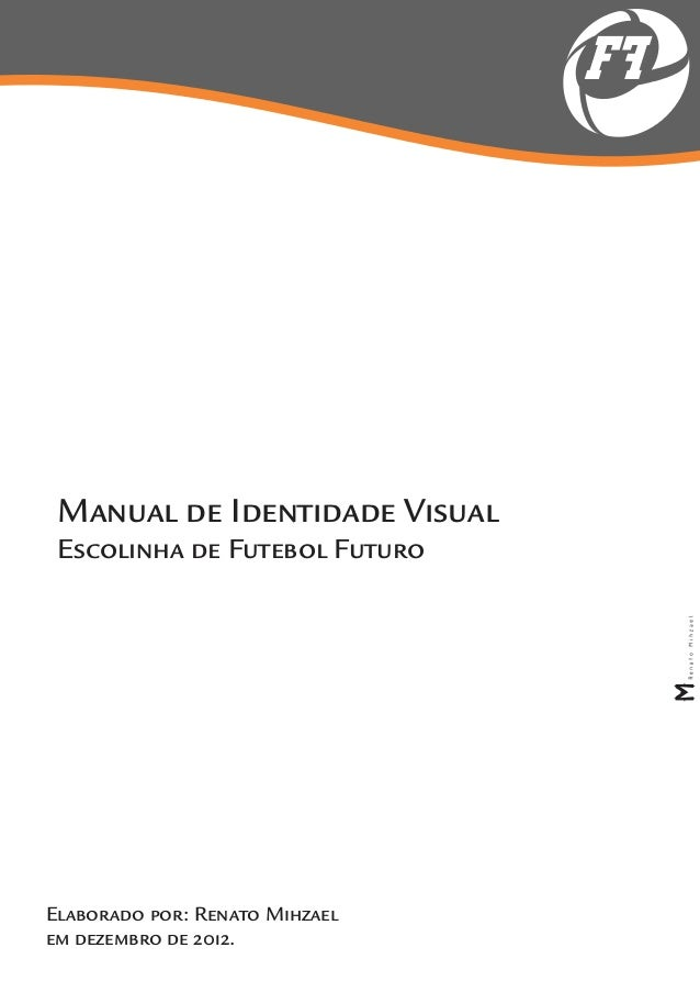 FF Manual de Identidade Visual Escolinha de Futebol FuturoElaborado por: Renato Mihzaelem dezembro de 2012.