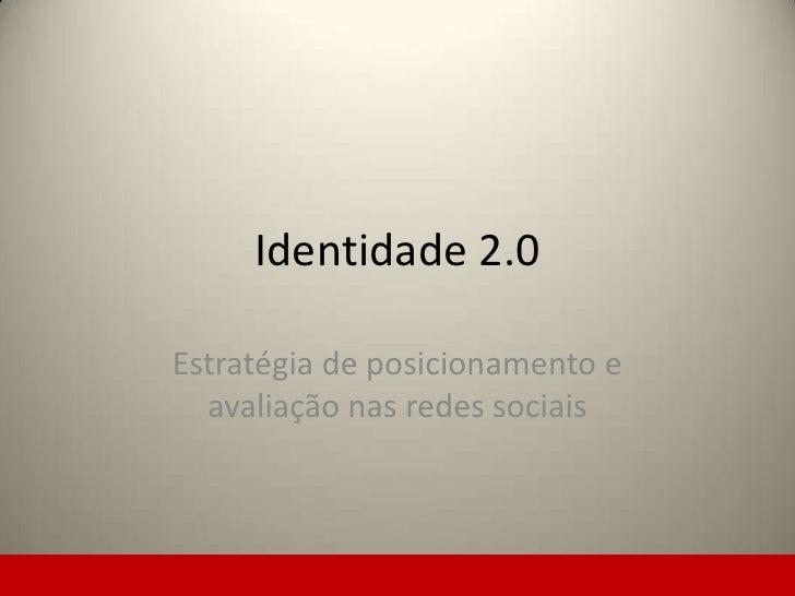 Identidade 2.0<br />Estratégia de posicionamento e avaliação nas redes sociais<br />