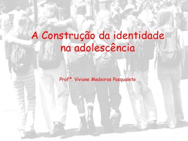 A Construção da identidade     na adolescência     Profª. Viviane Medeiros Pasqualeto