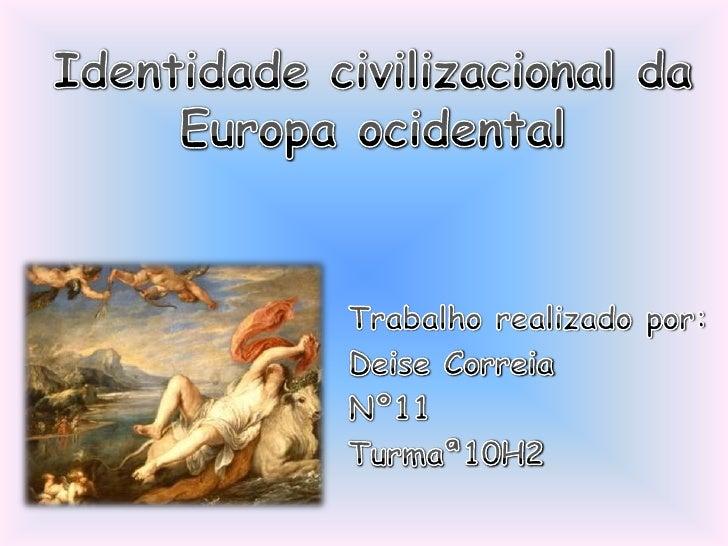 Identidade civilizacional da Europa ocidental<br />Trabalho realizado por:<br />Deise Correia<br />Nº11<br />Turmaª10H2<br />
