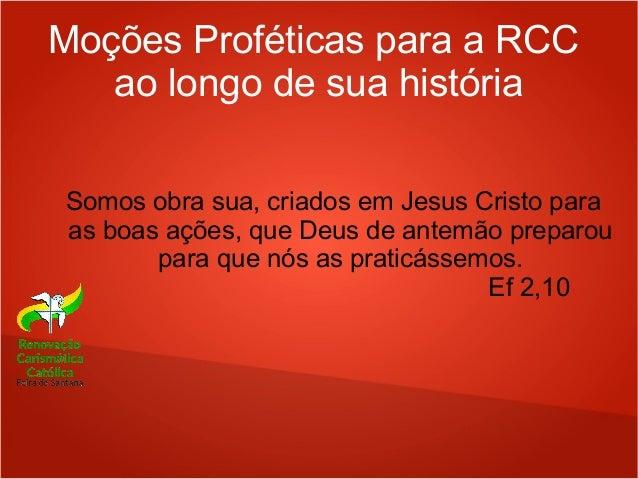 Moções Proféticas para a RCC ao longo de sua história Somos obra sua, criados em Jesus Cristo para as boas ações, que Deus...