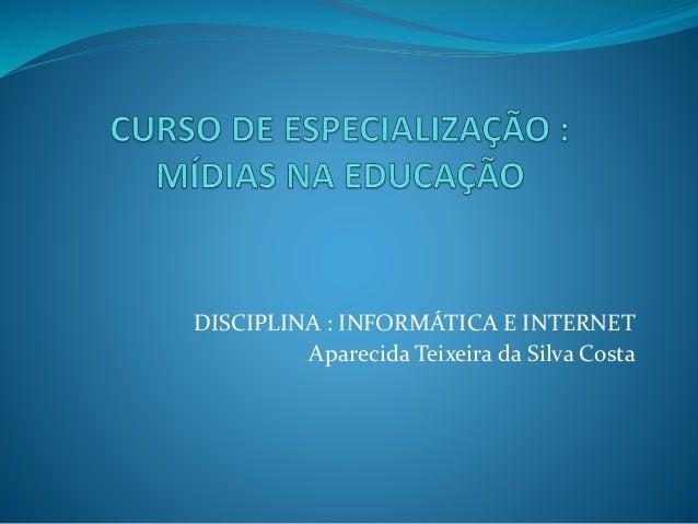 DISCIPLINA : INFORMÁTICA E INTERNET Aparecida Teixeira da Silva Costa