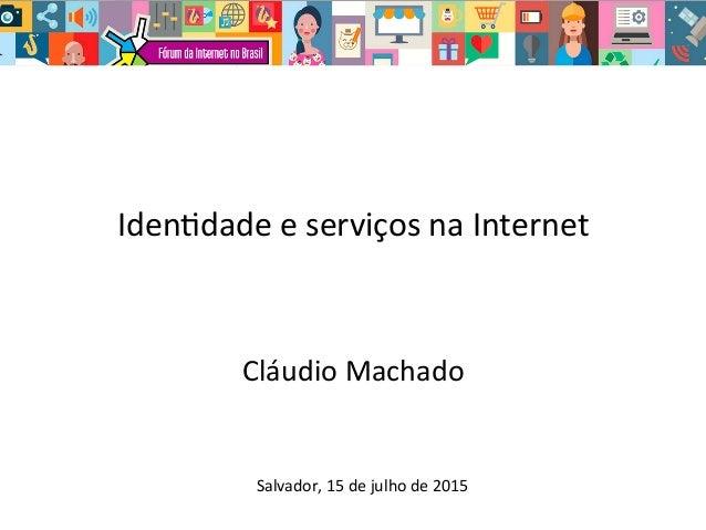 Iden%dade  e  serviços  na  Internet   Cláudio  Machado   Salvador,  15  de  julho  de  2015