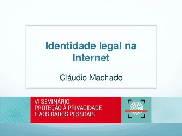 Identidade legal na Internet Cláudio Machado