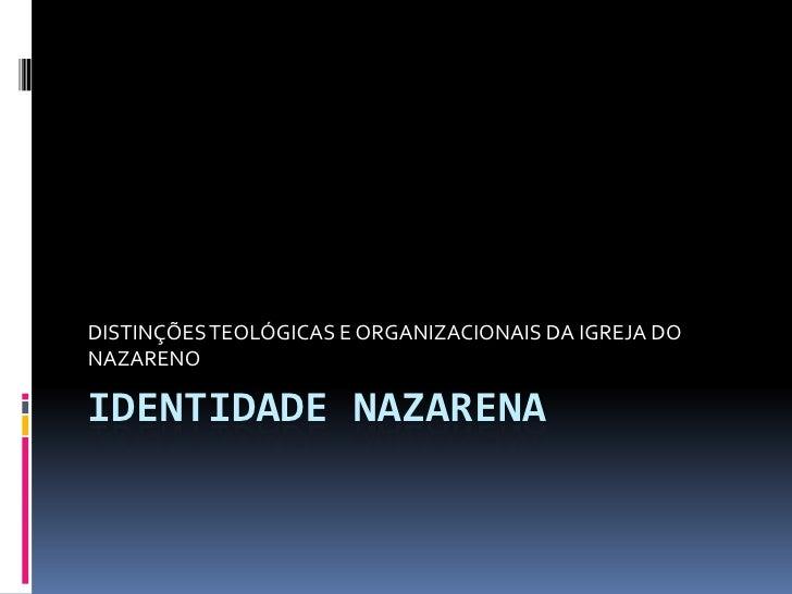 IDENTIDADE NAZARENA<br />DISTINÇÕES TEOLÓGICAS E ORGANIZACIONAIS DA IGREJA DO NAZARENO<br />