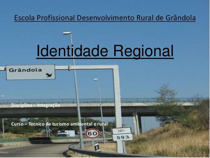 Escola Profissional Desenvolvimento Rural de Grândola           Identidade RegionalDisciplina – IntegraçãoCurso – Técnico ...