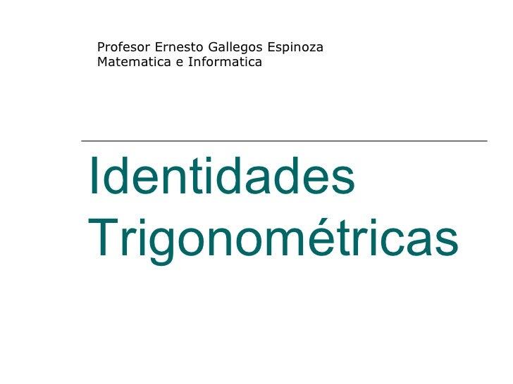 Identidades Trigonométricas Profesor Ernesto Gallegos Espinoza Matematica e Informatica