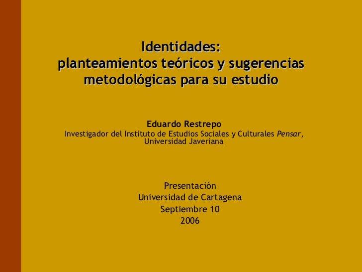 Identidades: planteamientos teóricos y sugerencias metodológicas para su estudio Eduardo Restrepo Investigador del Institu...