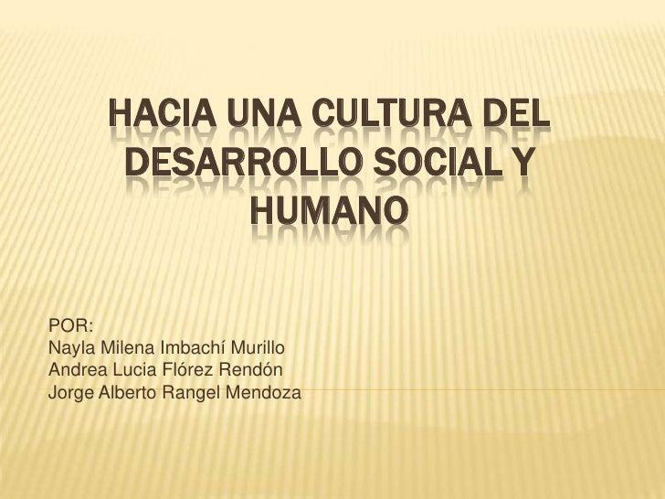 HACIA UNA CULTURA DELDESARROLLO SOCIAL Y HUMANO<br />POR: <br />Nayla Milena Imbachí Murillo<br />Andrea Lucia Flórez Rend...