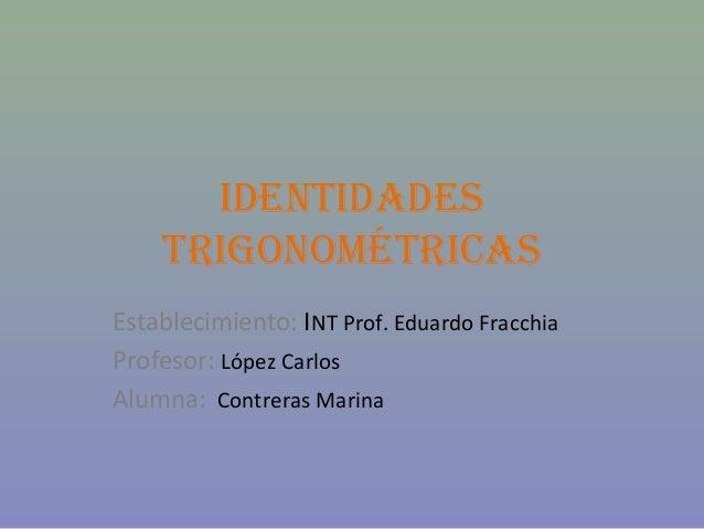 IDENTIDADES TRIGONOMÉTRICAS Establecimiento: INT Prof. Eduardo Fracchia Profesor: López Carlos Alumna: Contreras Marina
