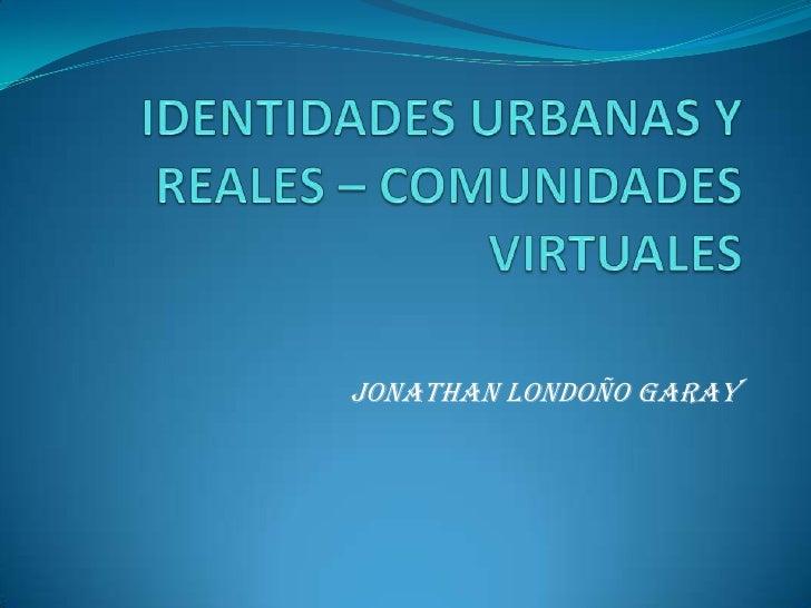 IDENTIDADES URBANAS Y REALES – COMUNIDADES VIRTUALES<br />JONATHAN LONDOÑO GARAY<br />