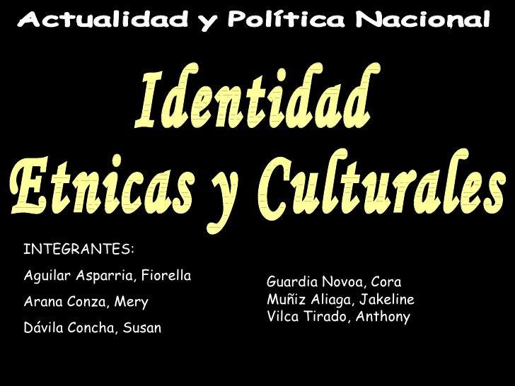Actualidad y Política Nacional Identidad  Etnicas y Culturales INTEGRANTES: Aguilar Asparria, Fiorella Arana Conza, Mery D...